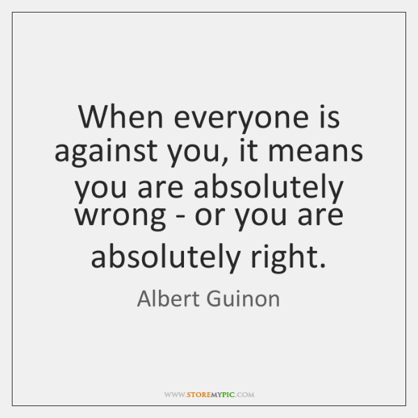 When everyone is against you, it means you are absolutely wrong - ...