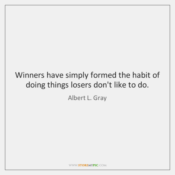 Winners have simply formed the habit of doing things losers don't like ...