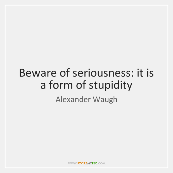 Beware of seriousness: it is a form of stupidity