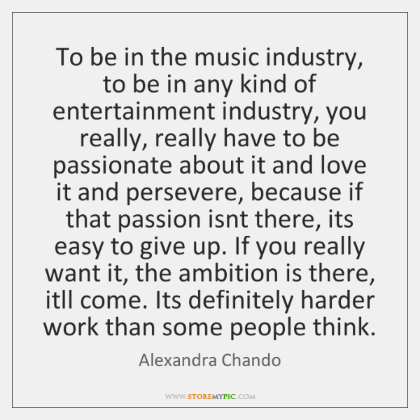 To be in the music industry, to be in any kind of ...