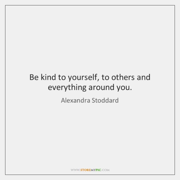 Be kind to yourself, to others and everything around you.