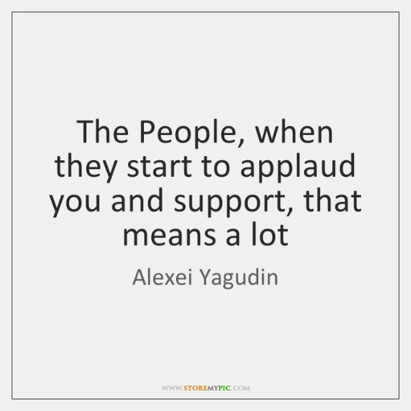 The People, when they start to applaud you and support, that means ...