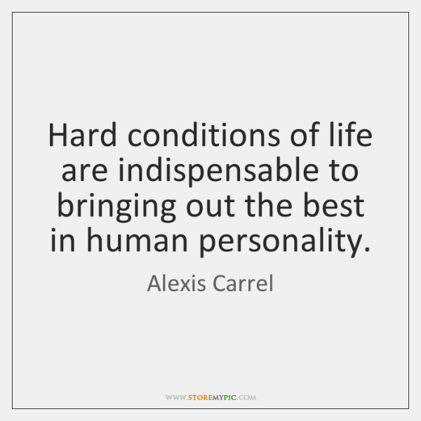 Hard conditions of life are indispensable to bringing out the best in ...