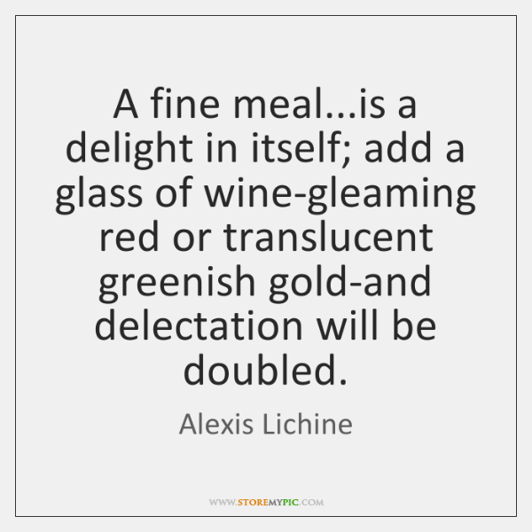 A fine meal...is a delight in itself; add a glass of ...
