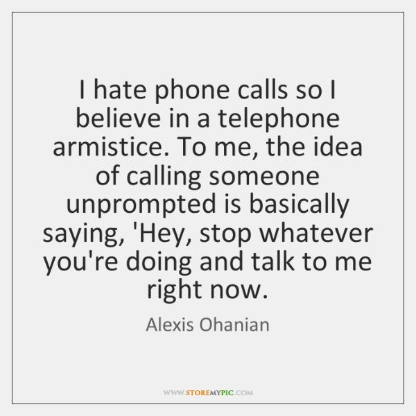 I hate phone calls so I believe in a telephone armistice. To ...