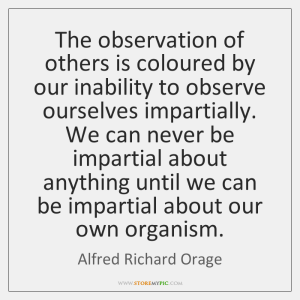 The observation of others is coloured by our inability to observe ourselves ...