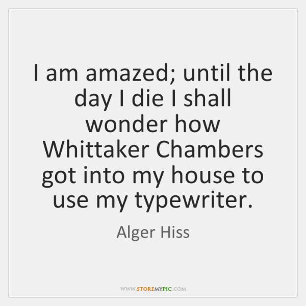 I am amazed; until the day I die I shall wonder how ...