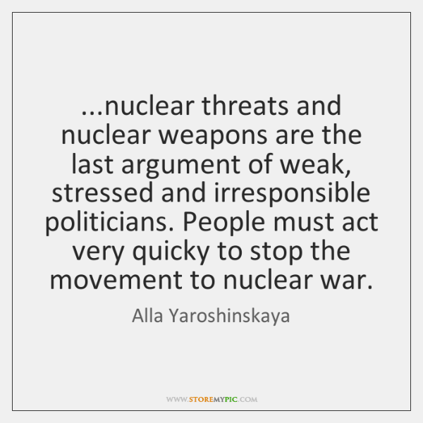 ...nuclear threats and nuclear weapons are the last argument of weak, stressed ...