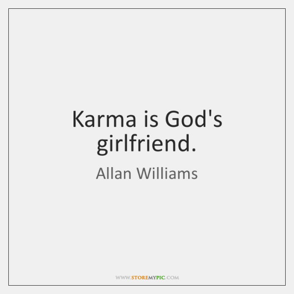 Karma is God's girlfriend.