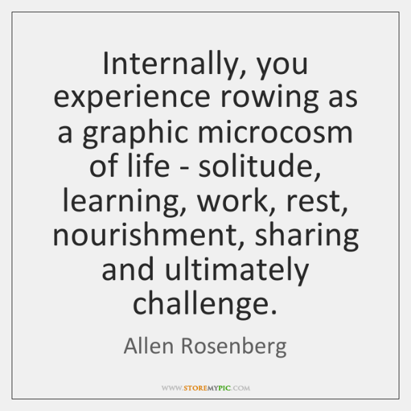 Internally, you experience rowing as a graphic microcosm of life - solitude, ...