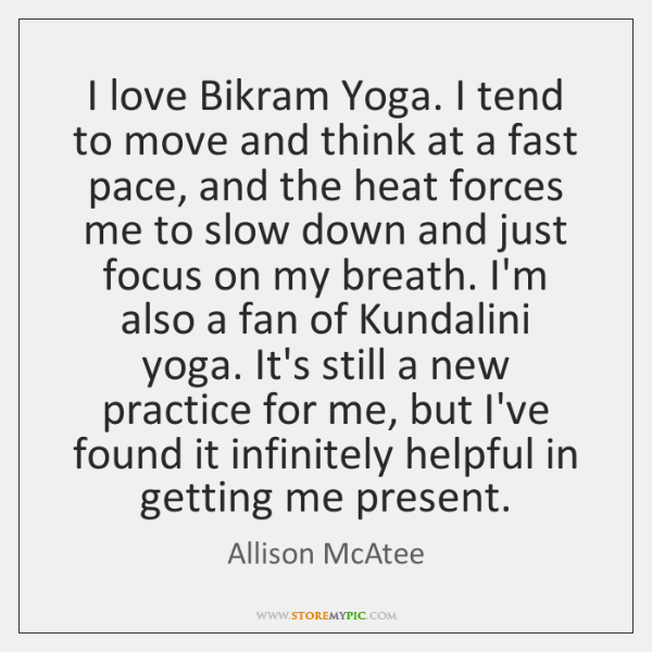 I love Bikram Yoga. I tend to move and think at a ...