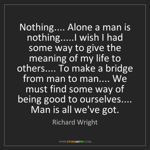 Richard Wright: Nothing.... Alone a man is nothing.....I wish I had some...