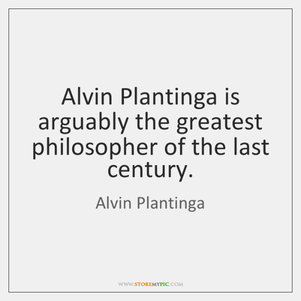 Alvin Plantinga is arguably the greatest philosopher of the last century.