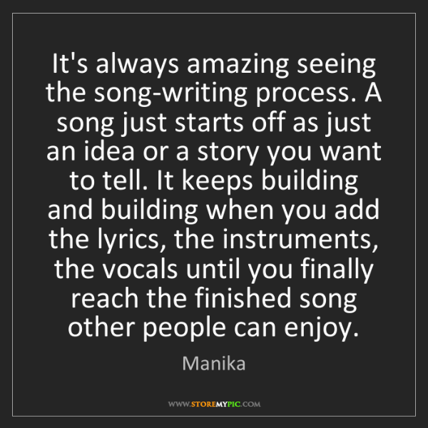 Manika: It's always amazing seeing the song-writing process....