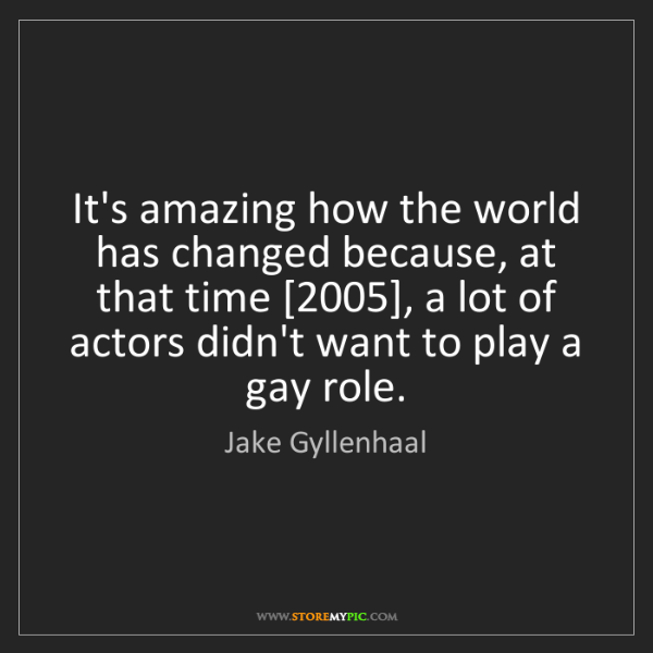 Jake Gyllenhaal: It's amazing how the world has changed because, at that...