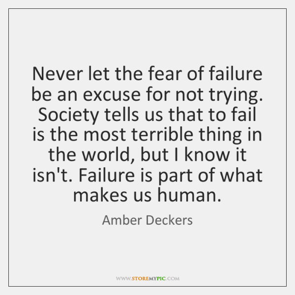 Never let the fear of failure be an excuse for not trying. ...