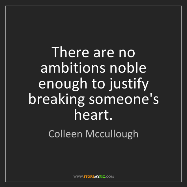 Colleen Mccullough: There are no ambitions noble enough to justify breaking...