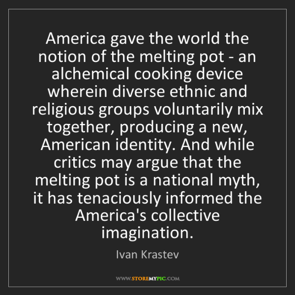 Ivan Krastev: America gave the world the notion of the melting pot...