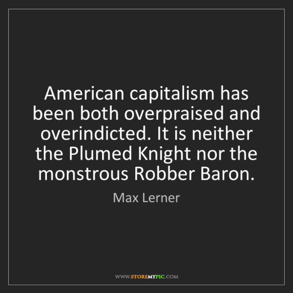 Max Lerner: American capitalism has been both overpraised and overindicted....