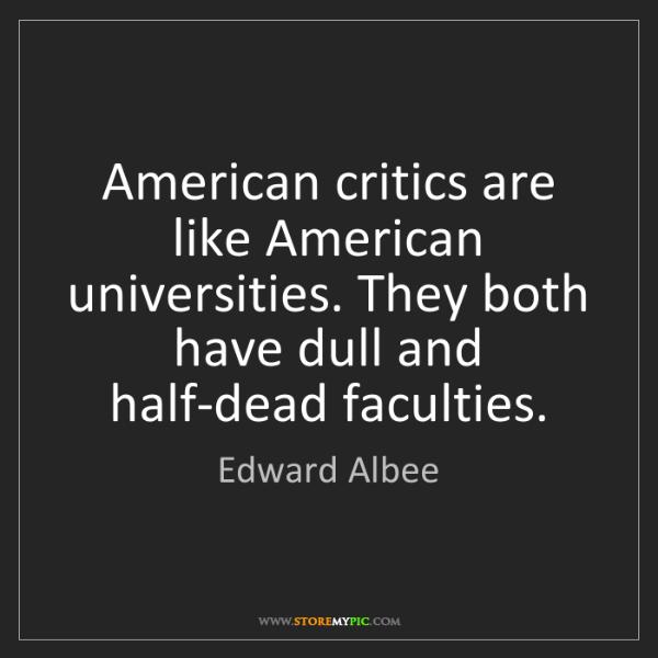Edward Albee: American critics are like American universities. They...