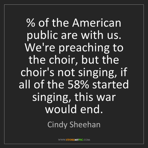 Cindy Sheehan: % of the American public are with us. We're preaching...