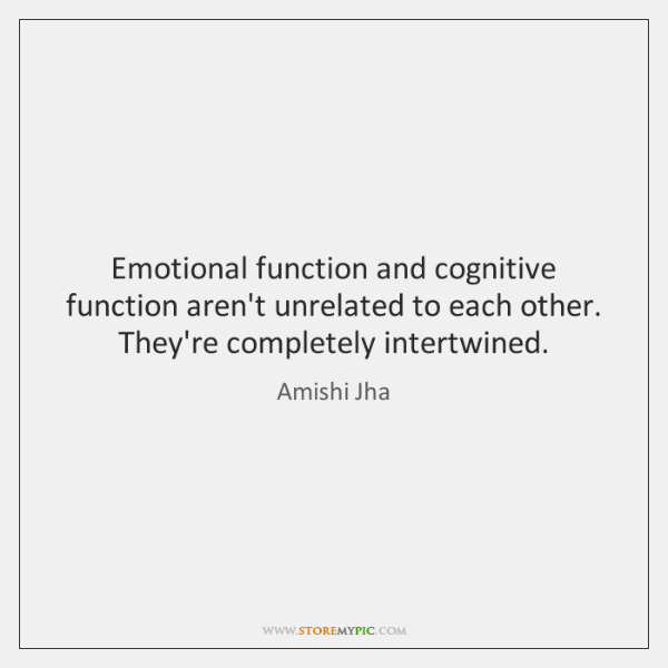 Emotional function and cognitive function aren't unrelated to each other. They're completely ...
