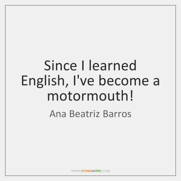 Since I learned English, I've become a motormouth!