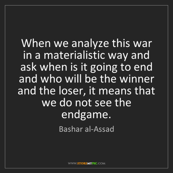 Bashar al-Assad: When we analyze this war in a materialistic way and ask...