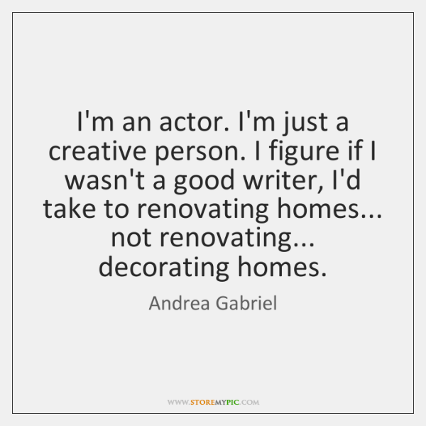 I'm an actor. I'm just a creative person. I figure if I ...