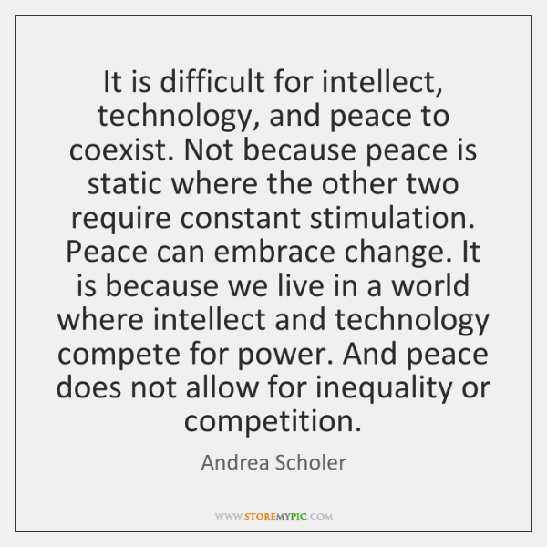 It is difficult for intellect, technology, and peace to coexist. Not because ...