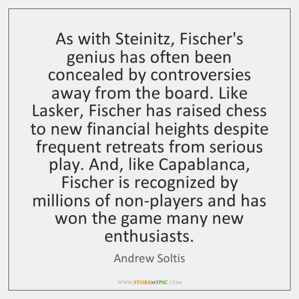 As with Steinitz, Fischer's genius has often been concealed by controversies away ...
