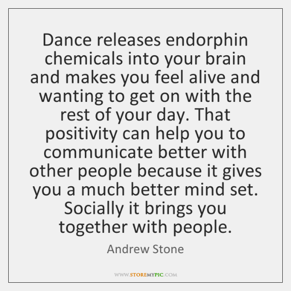 Dance releases endorphin chemicals into your brain and makes you feel alive ...