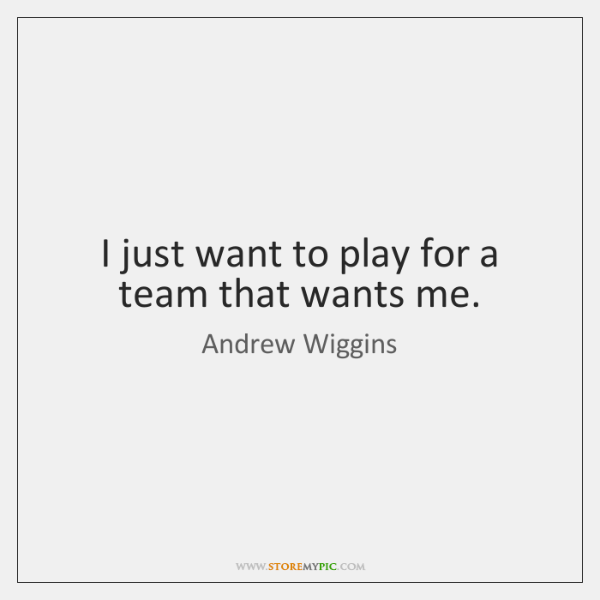 I just want to play for a team that wants me.