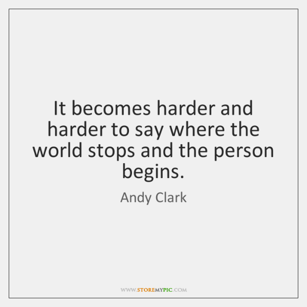 It becomes harder and harder to say where the world stops and ...
