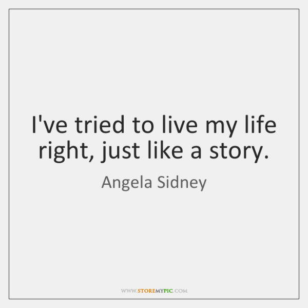 I've tried to live my life right, just like a story.