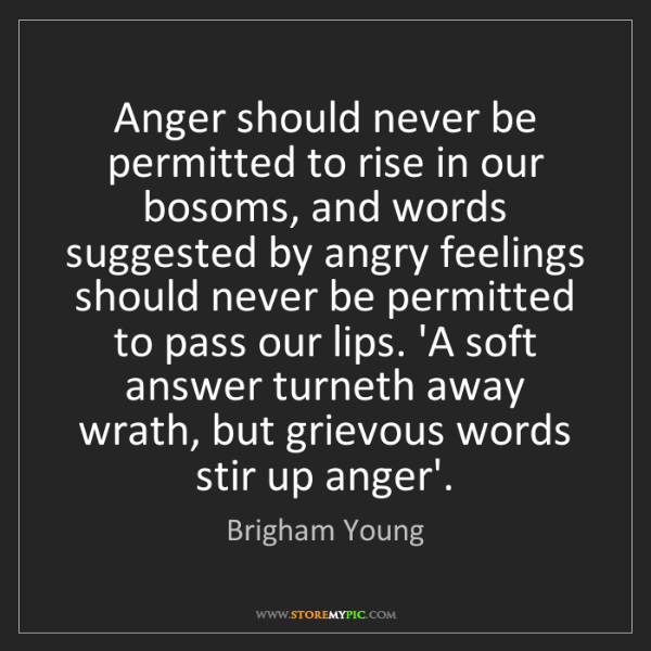 Brigham Young: Anger should never be permitted to rise in our bosoms,...