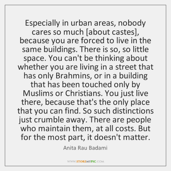 Especially in urban areas, nobody cares so much [about castes], because you ...
