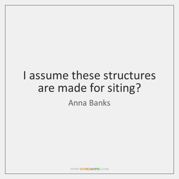 I assume these structures are made for siting?