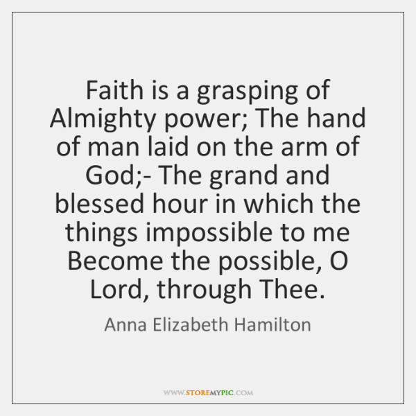 Faith is a grasping of Almighty power; The hand of man laid ...