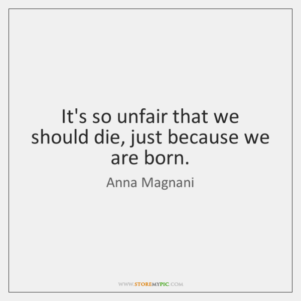 It's so unfair that we should die, just because we are born.
