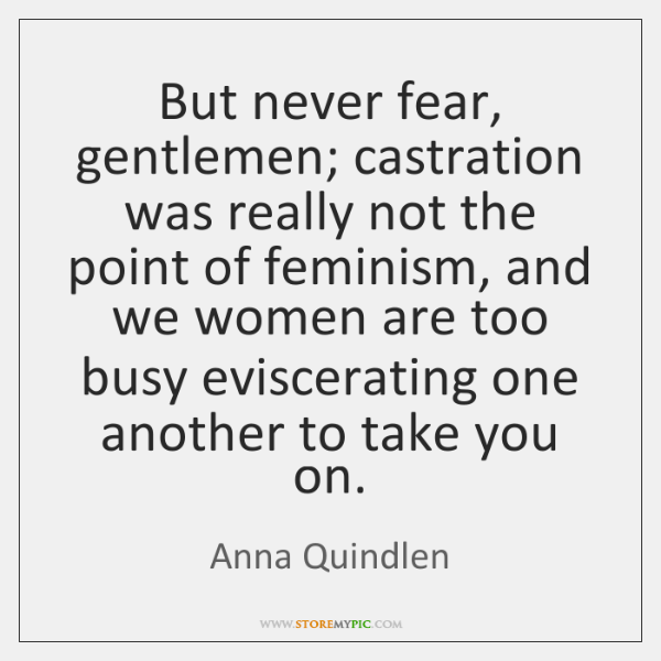 But never fear, gentlemen; castration was really not the point of feminism, ...