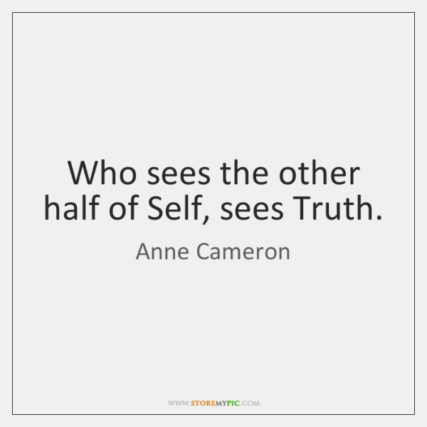 Who sees the other half of Self, sees Truth.