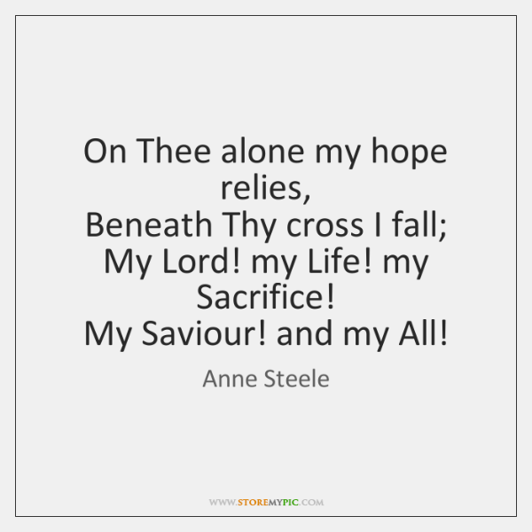 On Thee alone my hope relies,   Beneath Thy cross I fall;   My ...