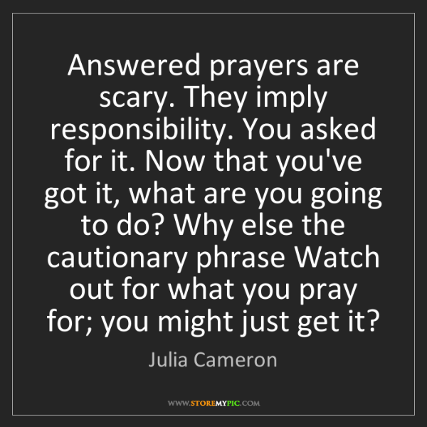 Julia Cameron: Answered prayers are scary. They imply responsibility....