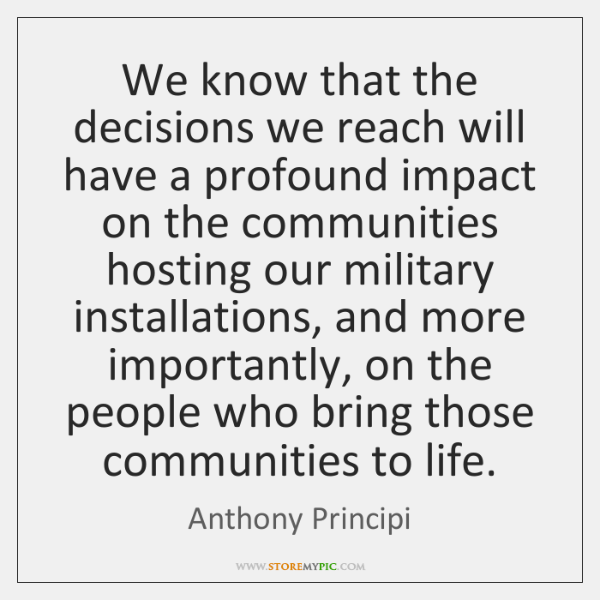 We know that the decisions we reach will have a profound impact ...