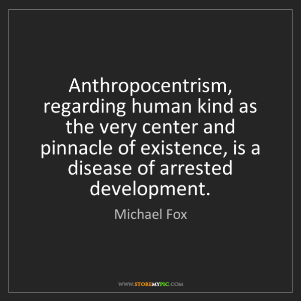 Michael Fox: Anthropocentrism, regarding human kind as the very center...