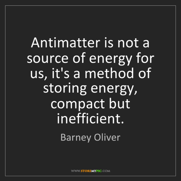 Barney Oliver: Antimatter is not a source of energy for us, it's a method...