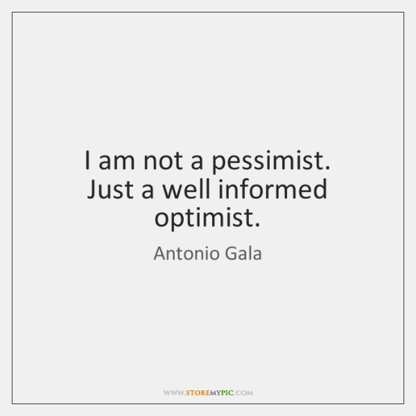 I am not a pessimist.  Just a well informed optimist.