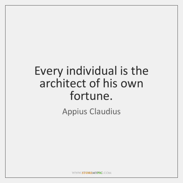 Every individual is the architect of his own fortune.