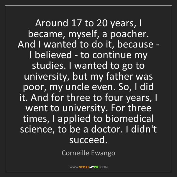 Corneille Ewango: Around 17 to 20 years, I became, myself, a poacher. And...